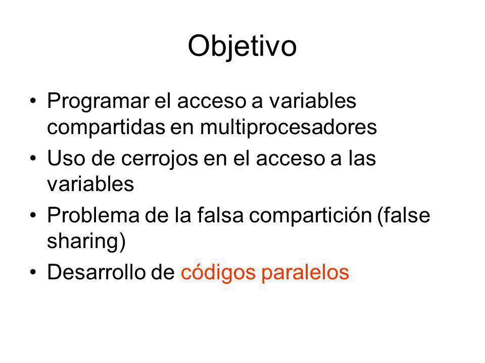 Objetivo Programar el acceso a variables compartidas en multiprocesadores Uso de cerrojos en el acceso a las variables Problema de la falsa compartición (false sharing) Desarrollo de códigos paralelos