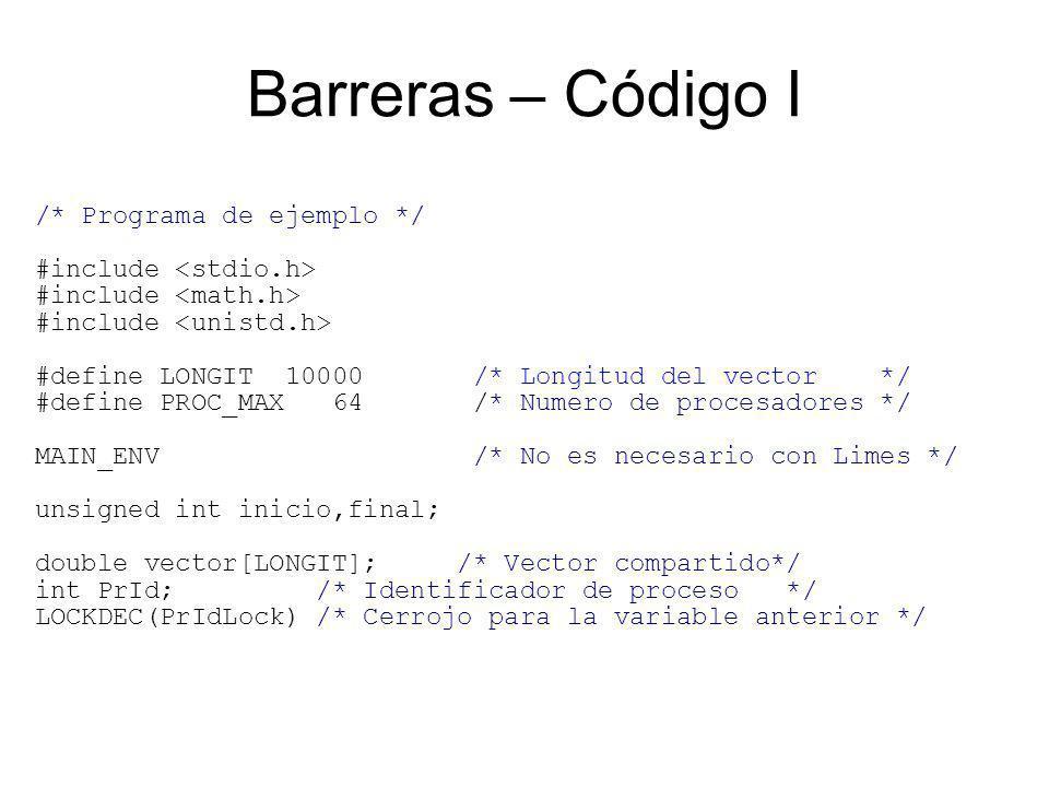 /* Programa de ejemplo */ #include #define LONGIT 10000 /* Longitud del vector */ #define PROC_MAX 64 /* Numero de procesadores */ MAIN_ENV /* No es necesario con Limes */ unsigned int inicio,final; double vector[LONGIT]; /* Vector compartido*/ int PrId; /* Identificador de proceso */ LOCKDEC(PrIdLock) /* Cerrojo para la variable anterior */ Barreras – Código I