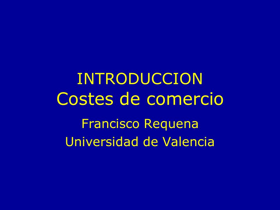 INTRODUCCION Costes de comercio Francisco Requena Universidad de Valencia