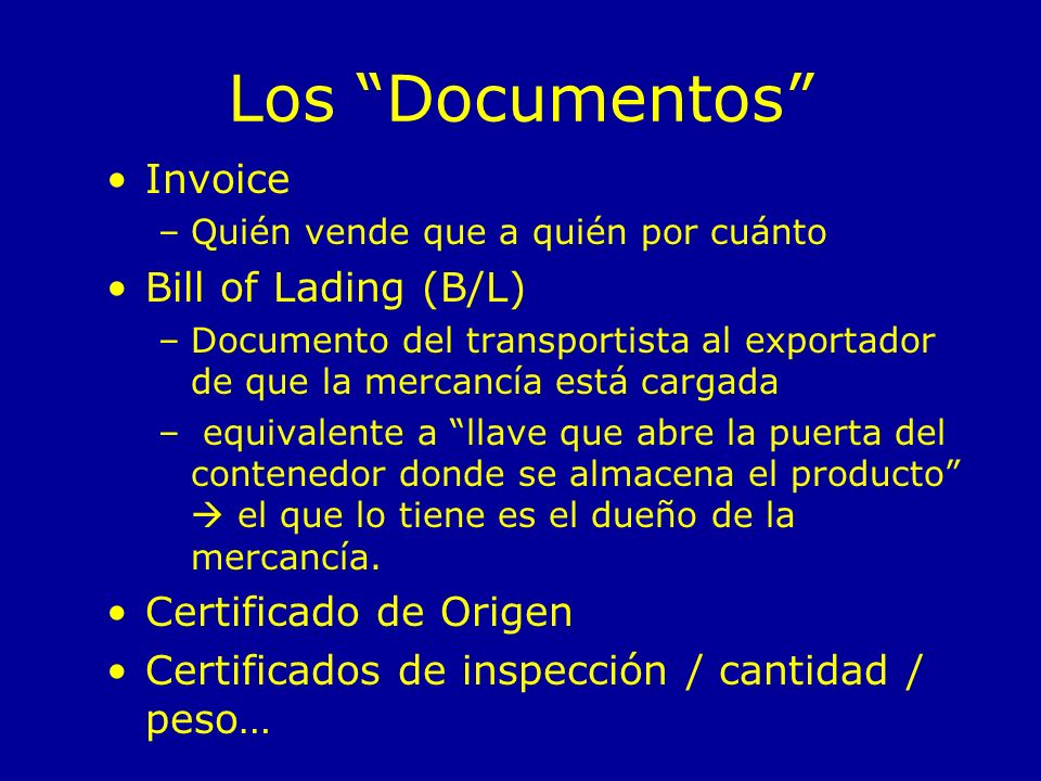Los Documentos Invoice –Quién vende que a quién por cuánto Bill of Lading (B/L) –Documento del transportista al exportador de que la mercancía está ca