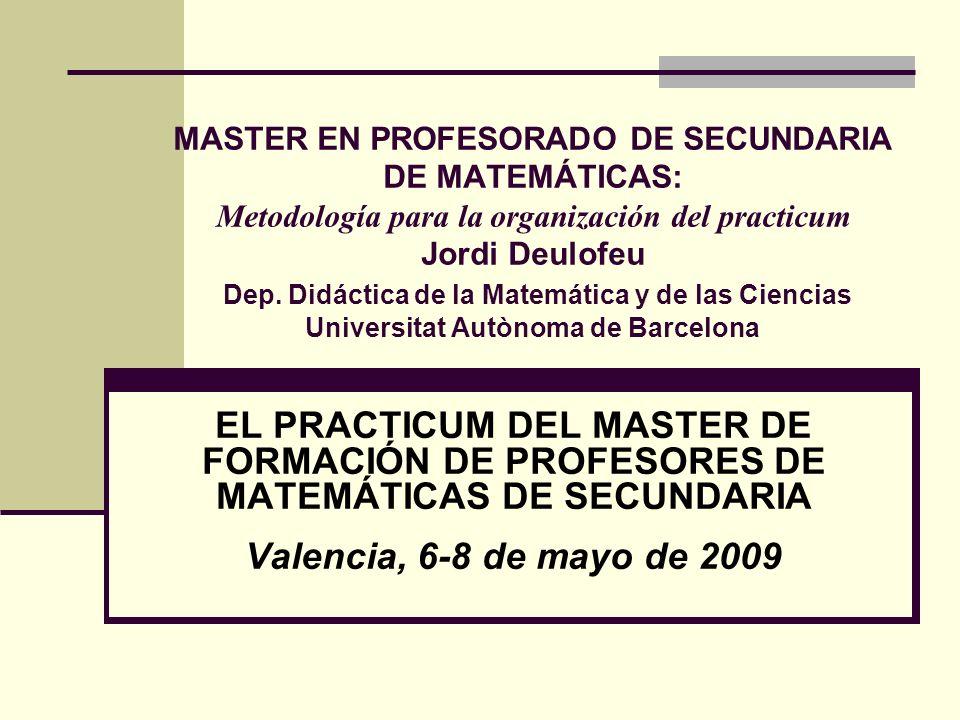 MASTER EN PROFESORADO DE SECUNDARIA DE MATEMÁTICAS: Metodología para la organización del practicum Jordi Deulofeu Dep. Didáctica de la Matemática y de