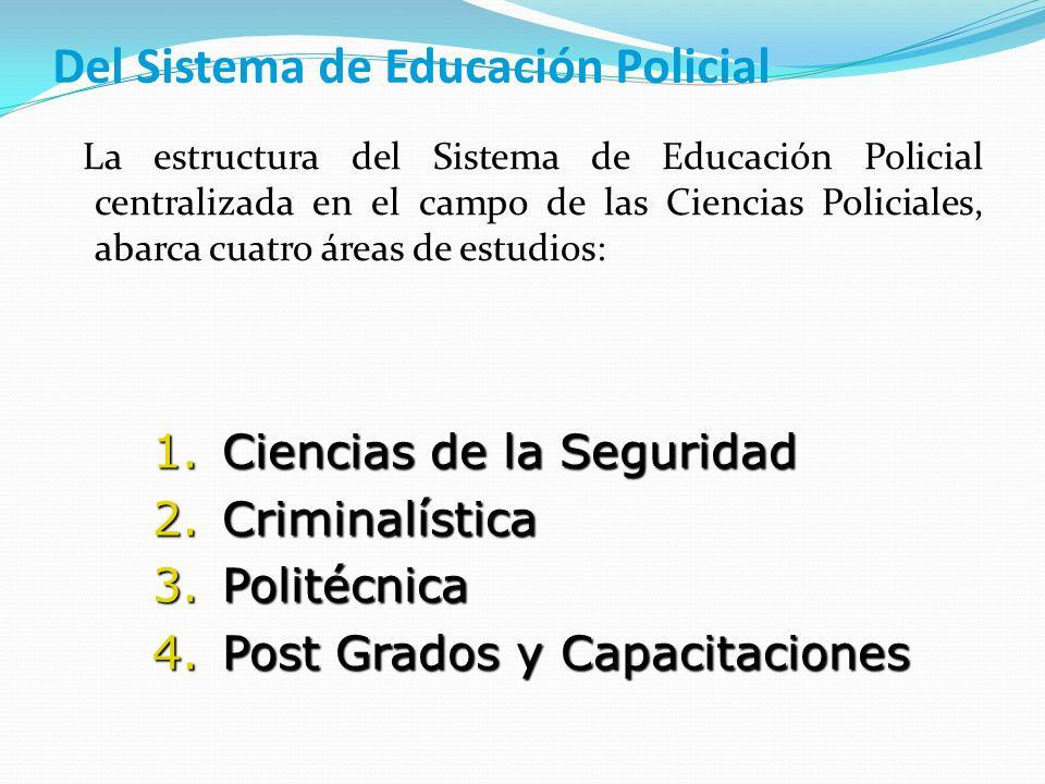 Del Sistema de Educación Policial La estructura del Sistema de Educación Policial centralizada en el campo de las Ciencias Policiales, abarca cuatro á