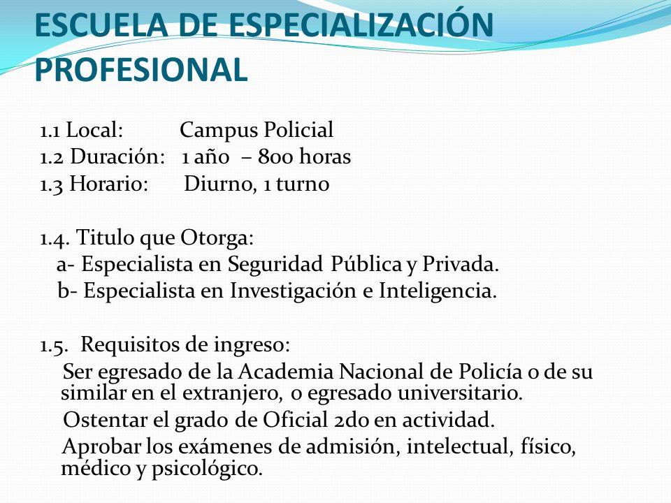 ESCUELA DE ESPECIALIZACIÓN PROFESIONAL 1.1 Local: Campus Policial 1.2 Duración: 1 año – 800 horas 1.3 Horario: Diurno, 1 turno 1.4. Titulo que Otorga: