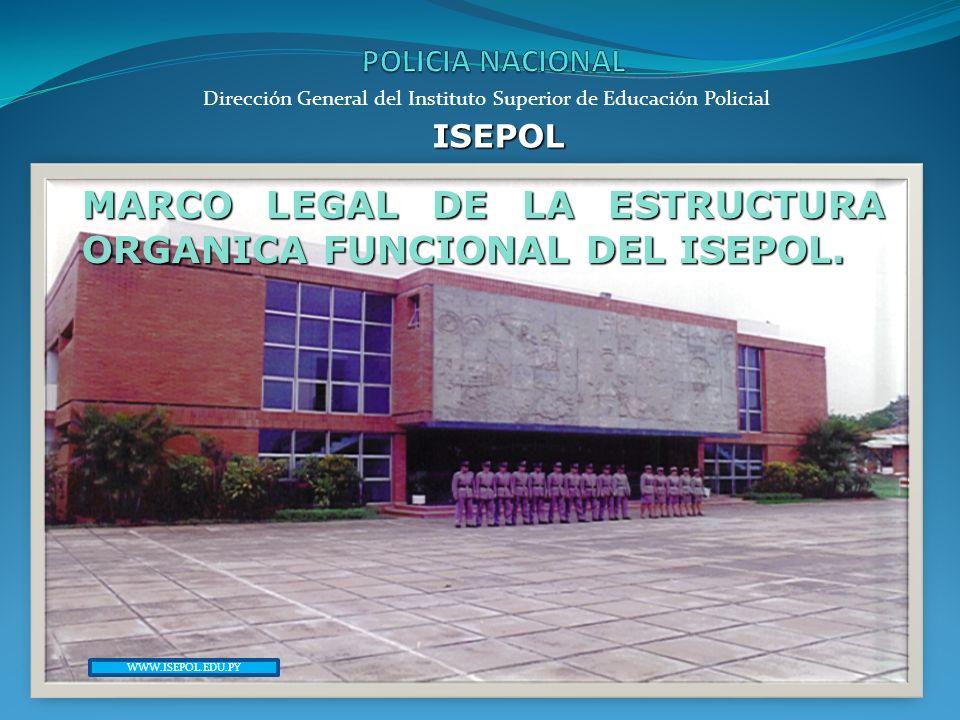 Dirección General del Instituto Superior de Educación Policial ISEPOL MARCO LEGAL DE LA ESTRUCTURA ORGANICA FUNCIONAL DEL ISEPOL. WWW.ISEPOL.EDU.PY