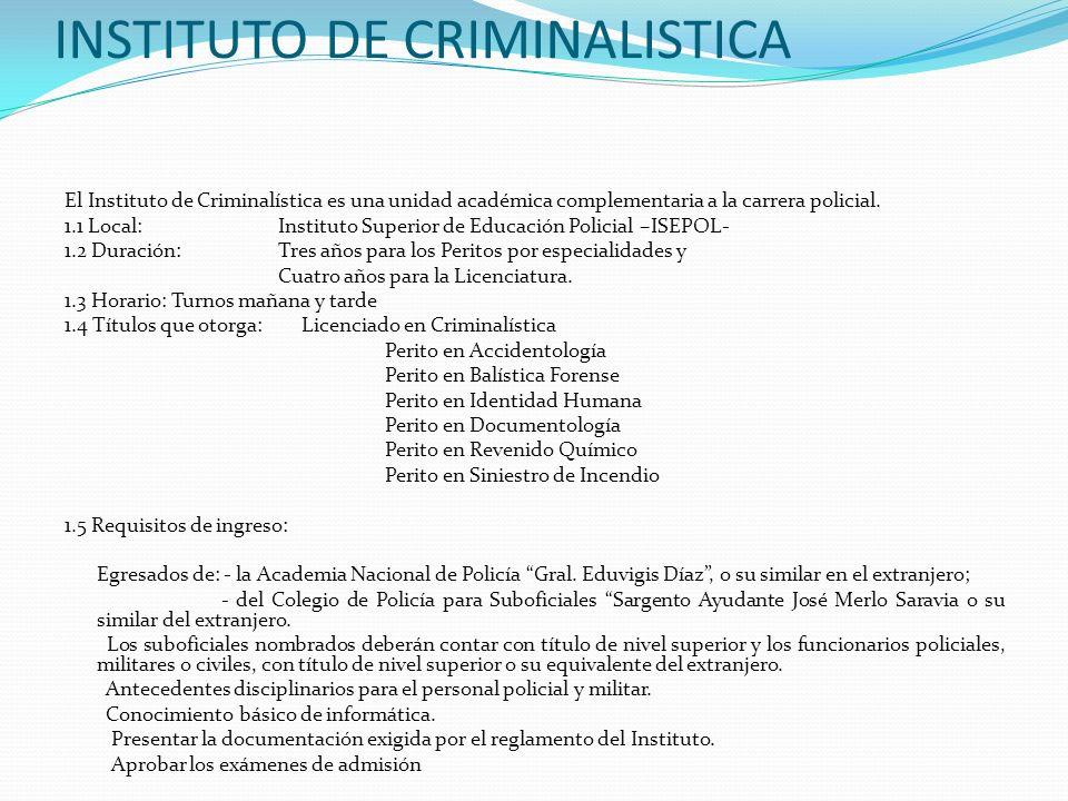 INSTITUTO DE CRIMINALISTICA El Instituto de Criminalística es una unidad académica complementaria a la carrera policial. 1.1 Local:Instituto Superior