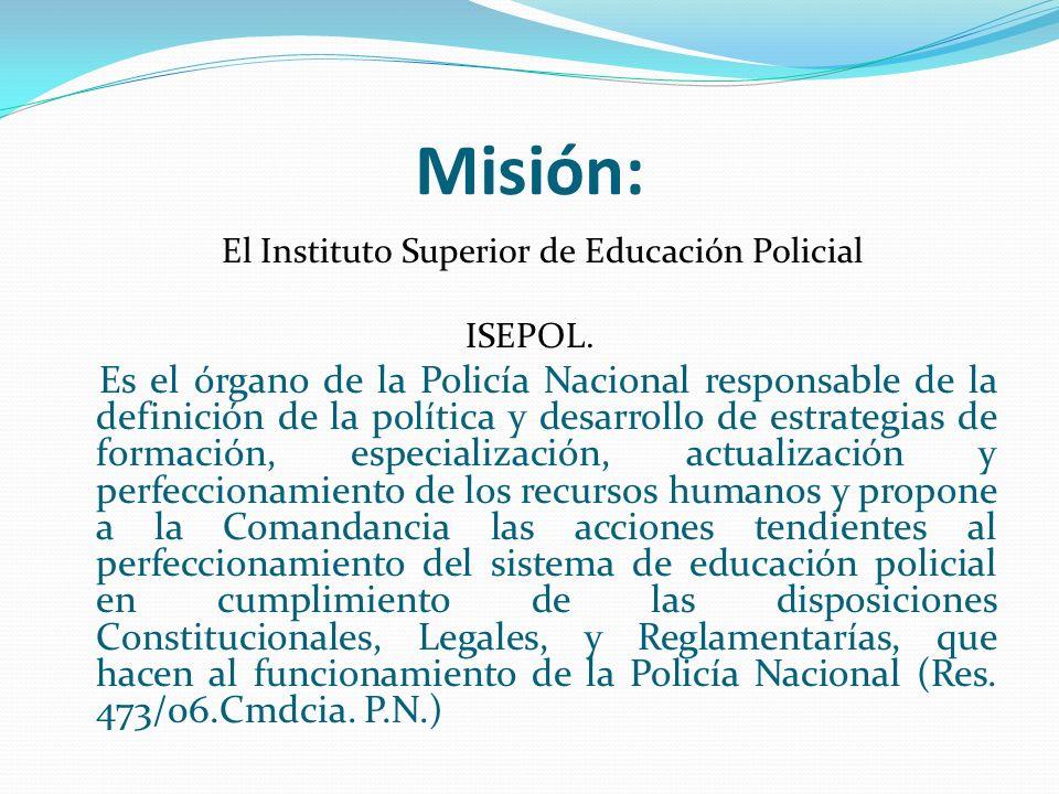 Misión: El Instituto Superior de Educación Policial ISEPOL. Es el órgano de la Policía Nacional responsable de la definición de la política y desarrol