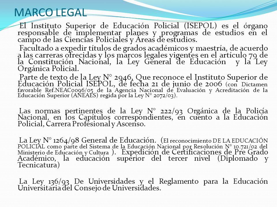 MARCO LEGAL El Instituto Superior de Educación Policial (ISEPOL) es el órgano responsable de implementar planes y programas de estudios en el campo de
