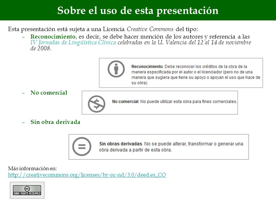 Sobre el uso de esta presentación Esta presentación está sujeta a una Licencia Creative Commons del tipo: – Reconocimiento, es decir, se debe hacer mención de los autores y referencia a las IV Jornadas de Lingüística Clínica celebradas en la U.