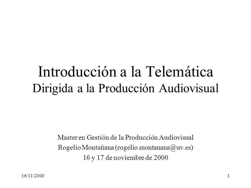 16/11/20001 Introducción a la Telemática Dirigida a la Producción Audiovisual Master en Gestión de la Producción Audiovisual Rogelio Montañana (rogeli