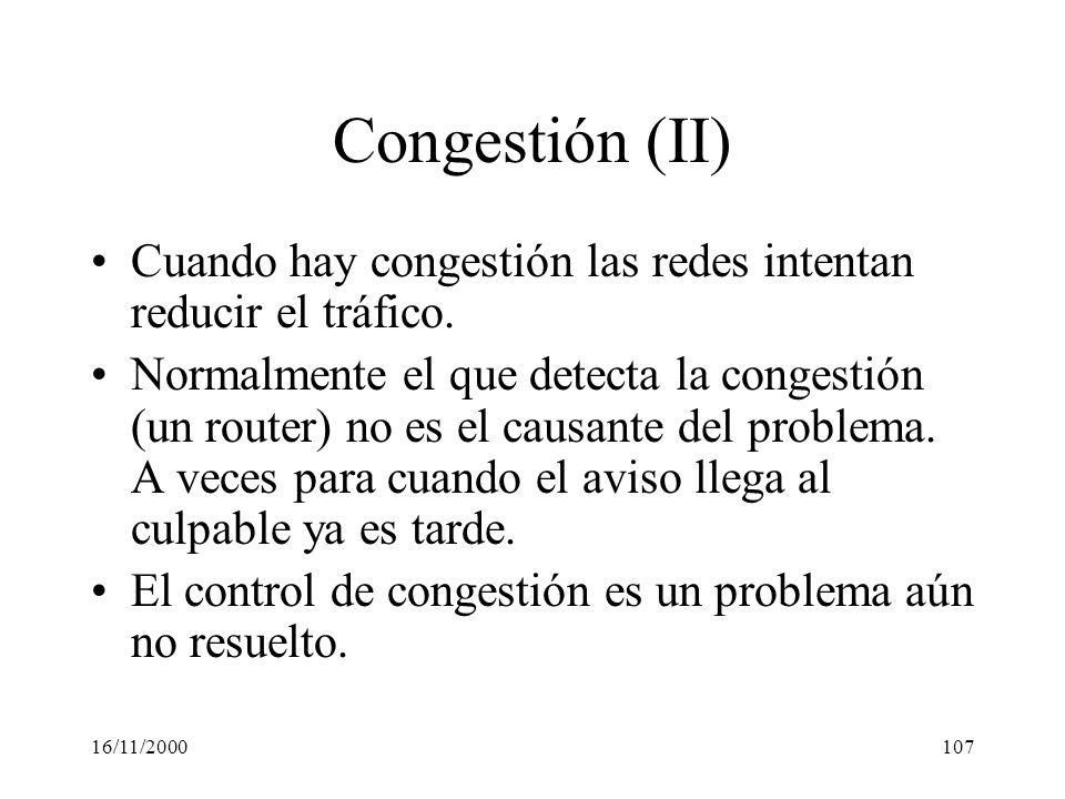 16/11/2000107 Congestión (II) Cuando hay congestión las redes intentan reducir el tráfico. Normalmente el que detecta la congestión (un router) no es