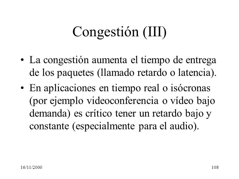 16/11/2000108 Congestión (III) La congestión aumenta el tiempo de entrega de los paquetes (llamado retardo o latencia). En aplicaciones en tiempo real