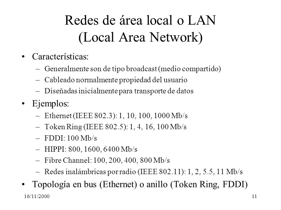 16/11/200011 Redes de área local o LAN (Local Area Network) Características: –Generalmente son de tipo broadcast (medio compartido) –Cableado normalme