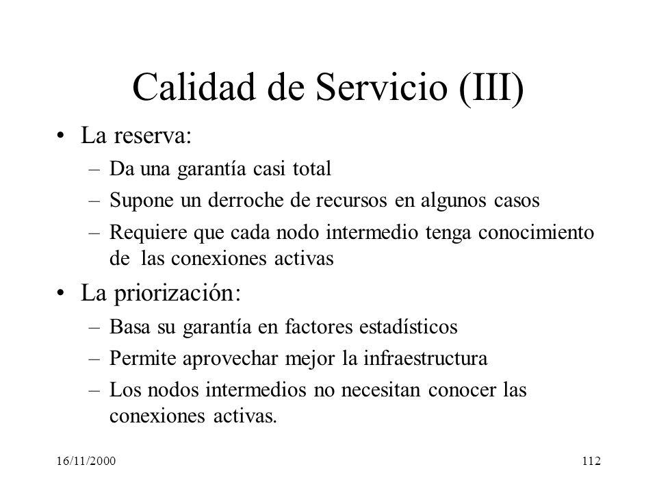 16/11/2000112 Calidad de Servicio (III) La reserva: –Da una garantía casi total –Supone un derroche de recursos en algunos casos –Requiere que cada no