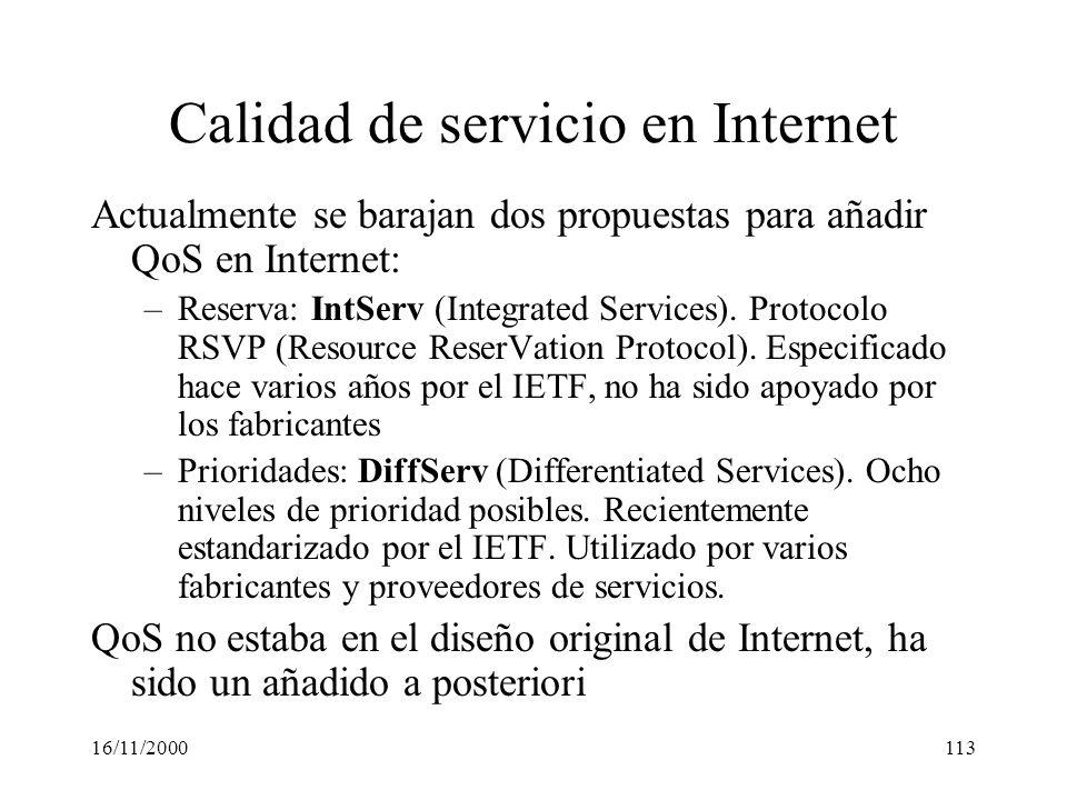 16/11/2000113 Calidad de servicio en Internet Actualmente se barajan dos propuestas para añadir QoS en Internet: –Reserva: IntServ (Integrated Service