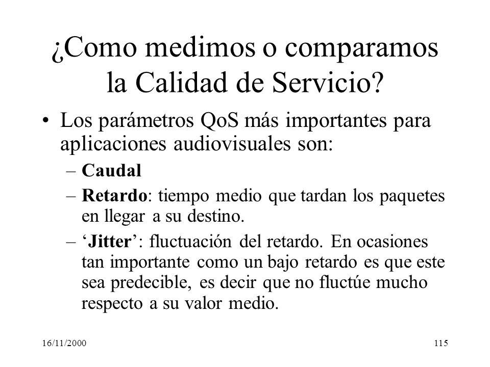 16/11/2000115 ¿Como medimos o comparamos la Calidad de Servicio? Los parámetros QoS más importantes para aplicaciones audiovisuales son: –Caudal –Reta