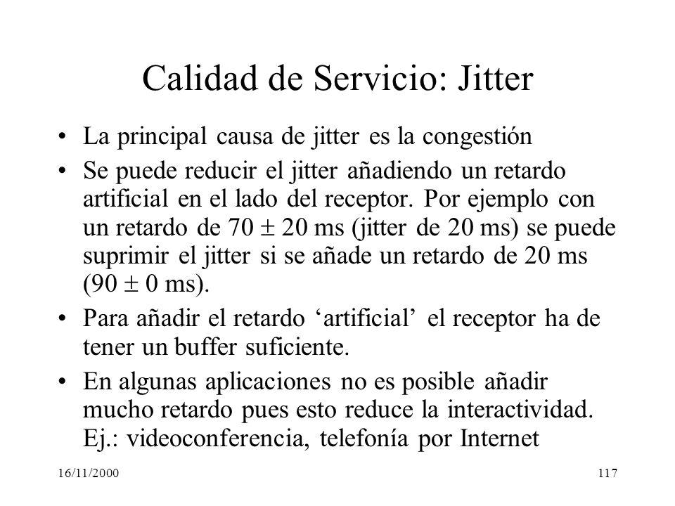 16/11/2000117 Calidad de Servicio: Jitter La principal causa de jitter es la congestión Se puede reducir el jitter añadiendo un retardo artificial en
