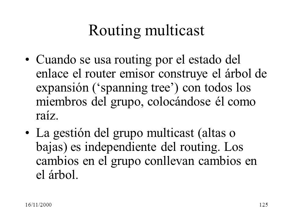 16/11/2000125 Routing multicast Cuando se usa routing por el estado del enlace el router emisor construye el árbol de expansión (spanning tree) con to