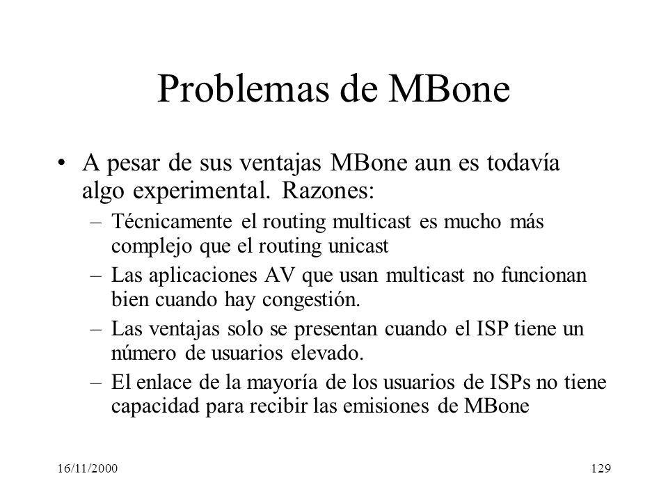 16/11/2000129 Problemas de MBone A pesar de sus ventajas MBone aun es todavía algo experimental. Razones: –Técnicamente el routing multicast es mucho