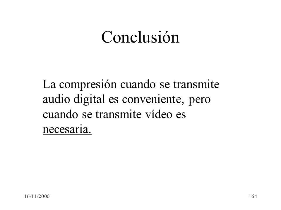 16/11/2000164 Conclusión La compresión cuando se transmite audio digital es conveniente, pero cuando se transmite vídeo es necesaria.