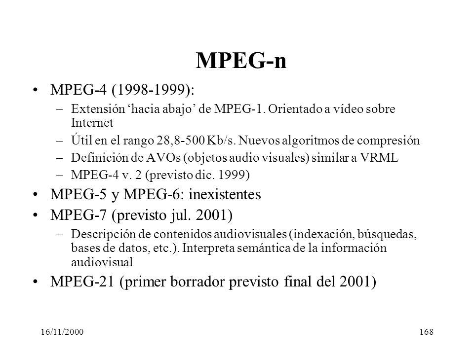 16/11/2000168 MPEG-n MPEG-4 (1998-1999): –Extensión hacia abajo de MPEG-1. Orientado a vídeo sobre Internet –Útil en el rango 28,8-500 Kb/s. Nuevos al