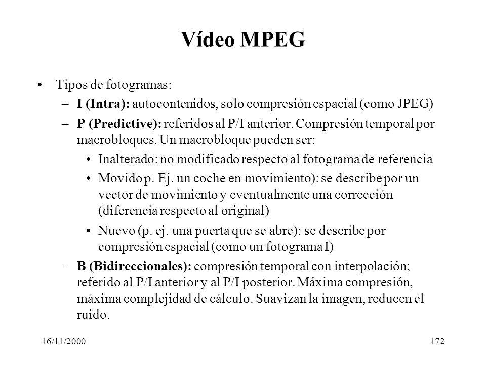 16/11/2000172 Vídeo MPEG Tipos de fotogramas: –I (Intra): autocontenidos, solo compresión espacial (como JPEG) –P (Predictive): referidos al P/I anter
