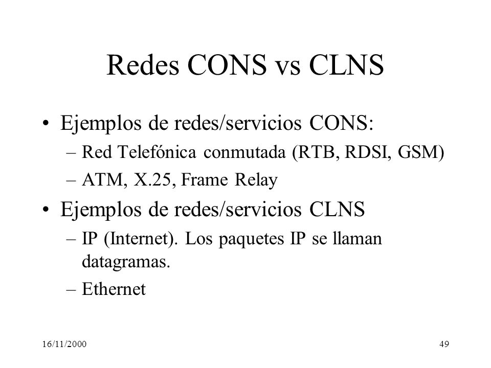 16/11/200049 Redes CONS vs CLNS Ejemplos de redes/servicios CONS: –Red Telefónica conmutada (RTB, RDSI, GSM) –ATM, X.25, Frame Relay Ejemplos de redes