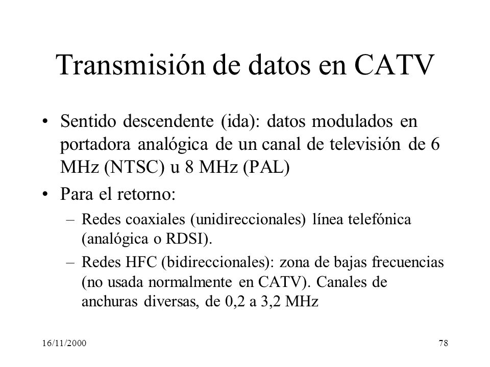 16/11/200078 Transmisión de datos en CATV Sentido descendente (ida): datos modulados en portadora analógica de un canal de televisión de 6 MHz (NTSC)