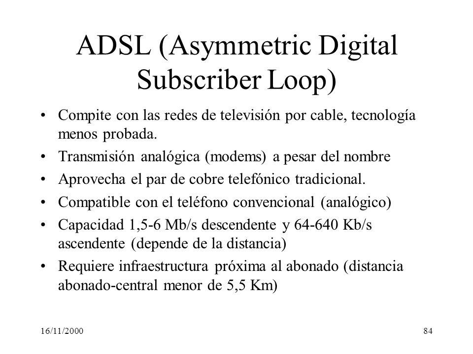 16/11/200084 ADSL (Asymmetric Digital Subscriber Loop) Compite con las redes de televisión por cable, tecnología menos probada. Transmisión analógica
