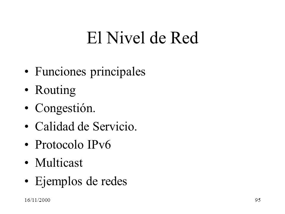 16/11/200095 El Nivel de Red Funciones principales Routing Congestión. Calidad de Servicio. Protocolo IPv6 Multicast Ejemplos de redes