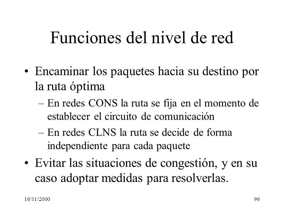 16/11/200096 Funciones del nivel de red Encaminar los paquetes hacia su destino por la ruta óptima –En redes CONS la ruta se fija en el momento de est