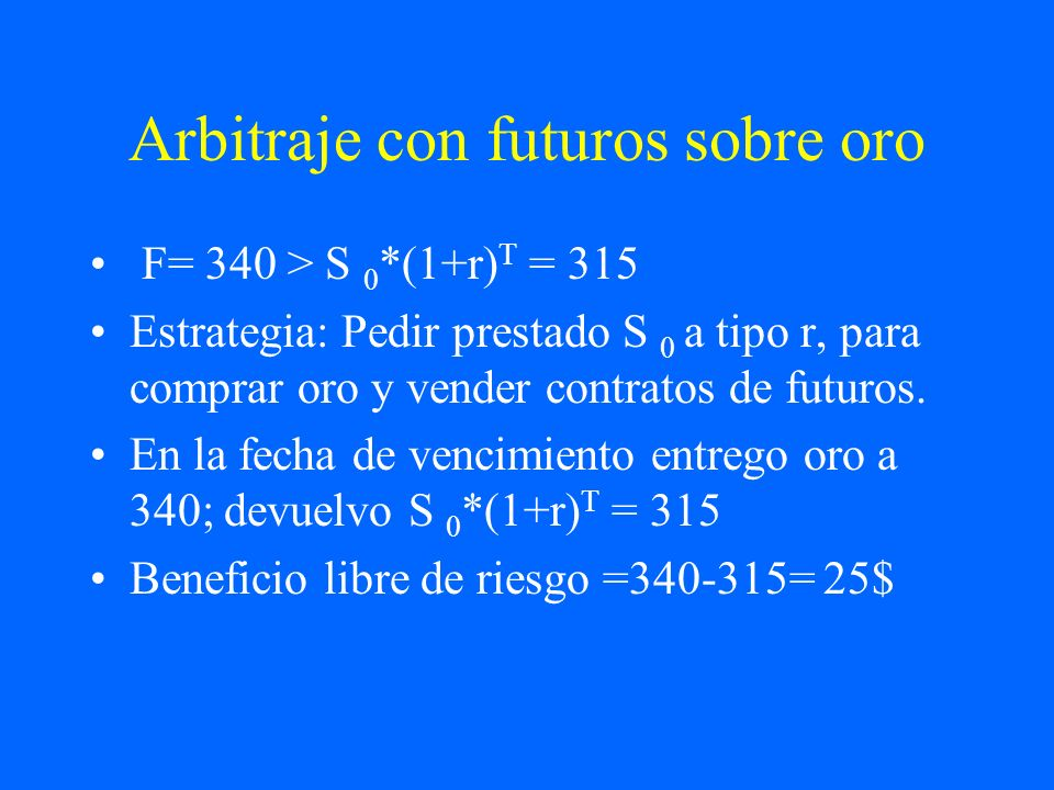 Arbitraje con futuros sobre oro F= 340 > S 0 *(1+r) T = 315 Estrategia: Pedir prestado S 0 a tipo r, para comprar oro y vender contratos de futuros. E