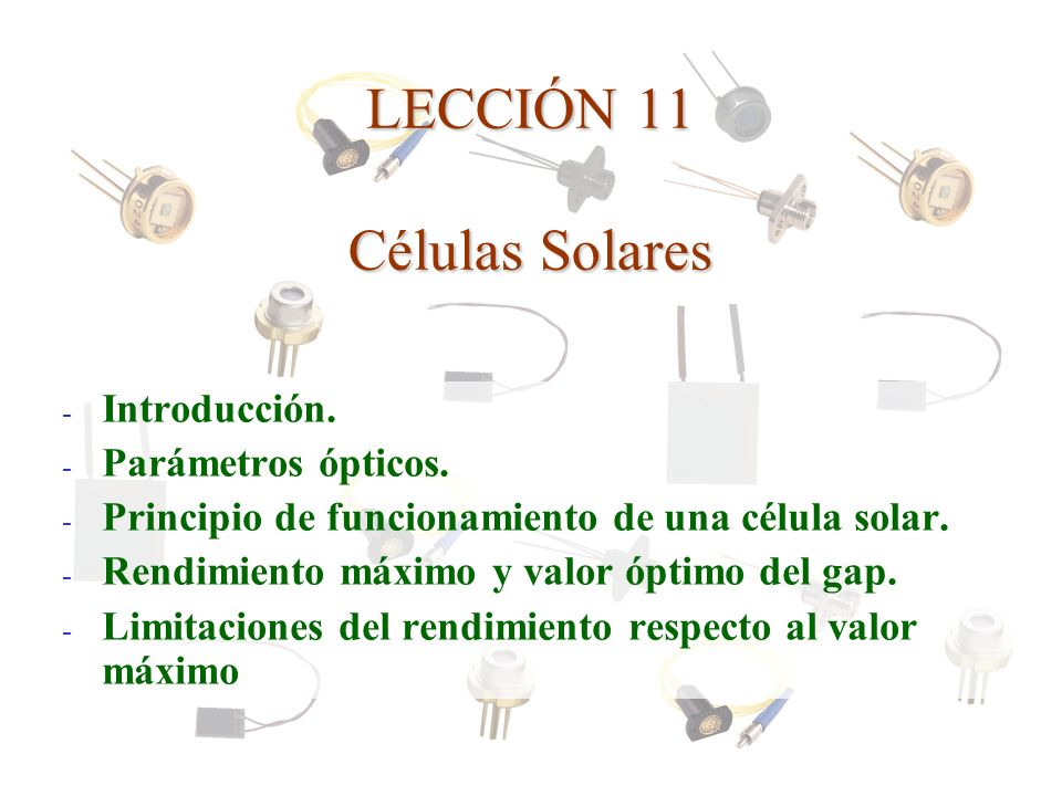 LECCIÓN 11 Células Solares - Introducción. - Parámetros ópticos. - Principio de funcionamiento de una célula solar. - Rendimiento máximo y valor óptim