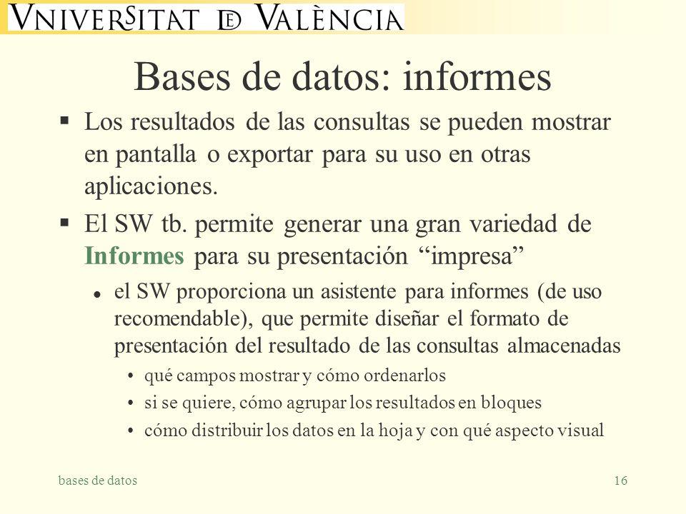 bases de datos16 Bases de datos: informes Los resultados de las consultas se pueden mostrar en pantalla o exportar para su uso en otras aplicaciones.