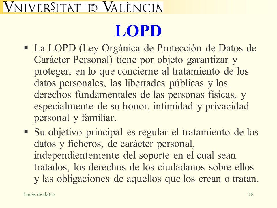 bases de datos18 LOPD La LOPD (Ley Orgánica de Protección de Datos de Carácter Personal) tiene por objeto garantizar y proteger, en lo que concierne al tratamiento de los datos personales, las libertades públicas y los derechos fundamentales de las personas físicas, y especialmente de su honor, intimidad y privacidad personal y familiar.