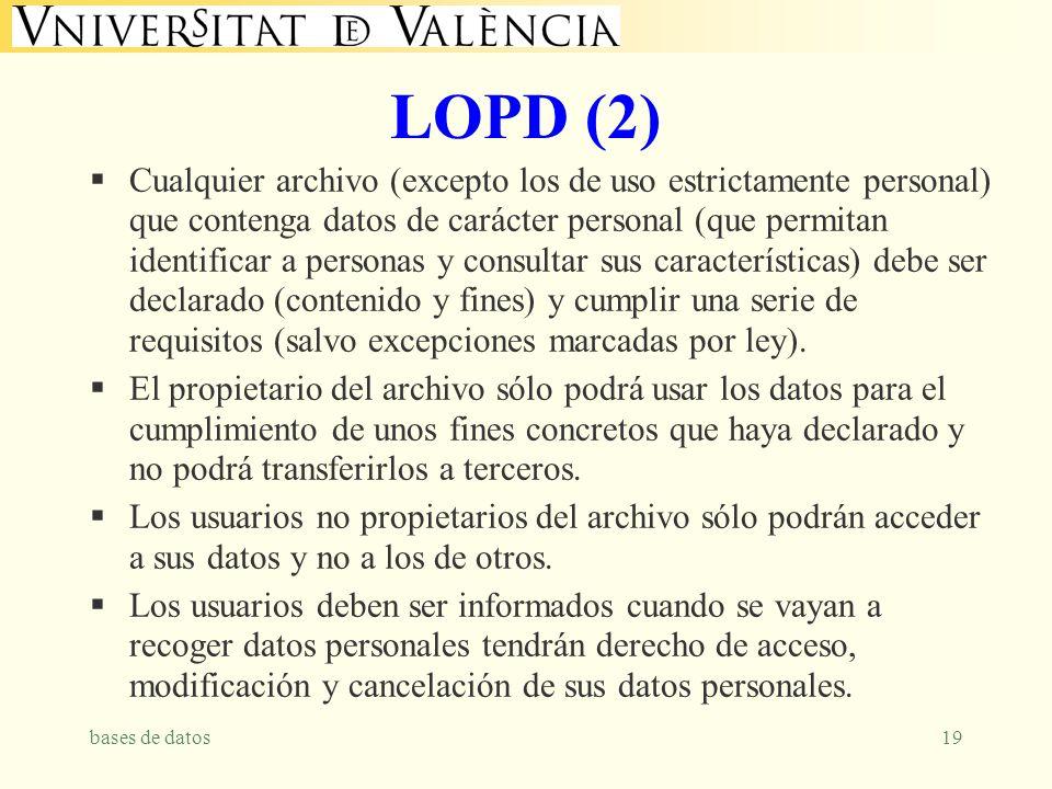 bases de datos19 LOPD (2) Cualquier archivo (excepto los de uso estrictamente personal) que contenga datos de carácter personal (que permitan identificar a personas y consultar sus características) debe ser declarado (contenido y fines) y cumplir una serie de requisitos (salvo excepciones marcadas por ley).