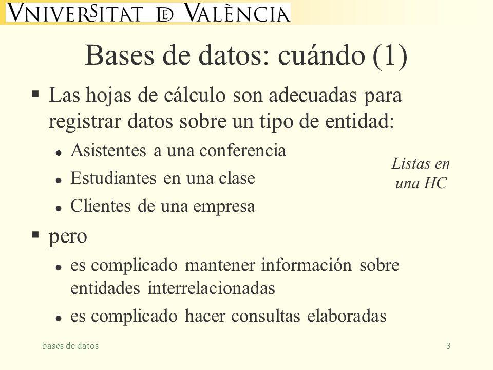 bases de datos3 Bases de datos: cuándo (1) Las hojas de cálculo son adecuadas para registrar datos sobre un tipo de entidad: l Asistentes a una conferencia l Estudiantes en una clase l Clientes de una empresa pero l es complicado mantener información sobre entidades interrelacionadas l es complicado hacer consultas elaboradas Listas en una HC