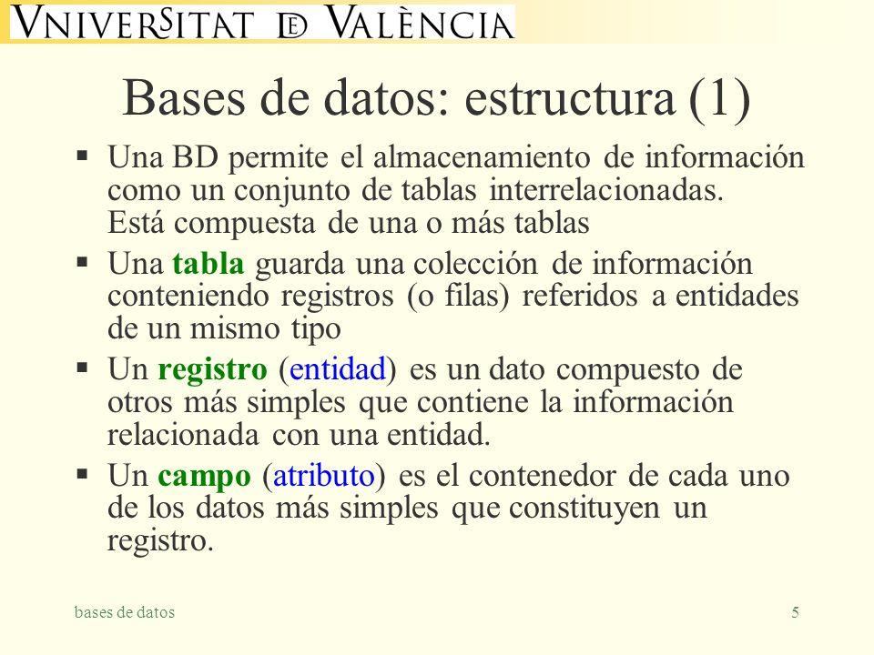 bases de datos5 Bases de datos: estructura (1) Una BD permite el almacenamiento de información como un conjunto de tablas interrelacionadas. Está comp