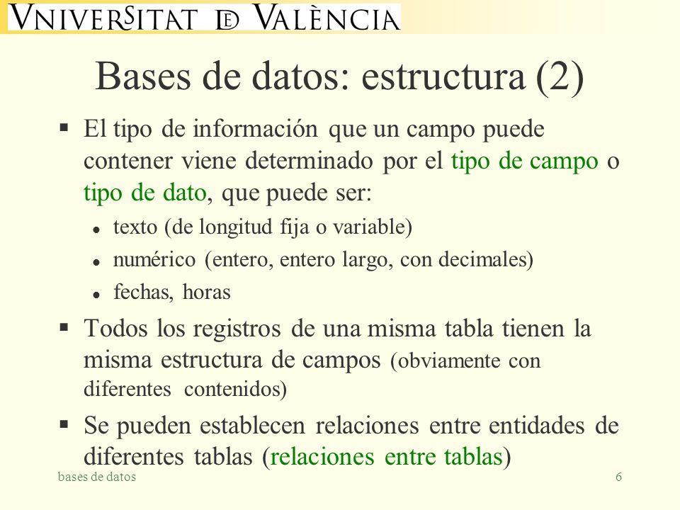 bases de datos6 Bases de datos: estructura (2) El tipo de información que un campo puede contener viene determinado por el tipo de campo o tipo de dato, que puede ser: l texto (de longitud fija o variable) l numérico (entero, entero largo, con decimales) l fechas, horas Todos los registros de una misma tabla tienen la misma estructura de campos (obviamente con diferentes contenidos) Se pueden establecen relaciones entre entidades de diferentes tablas (relaciones entre tablas)