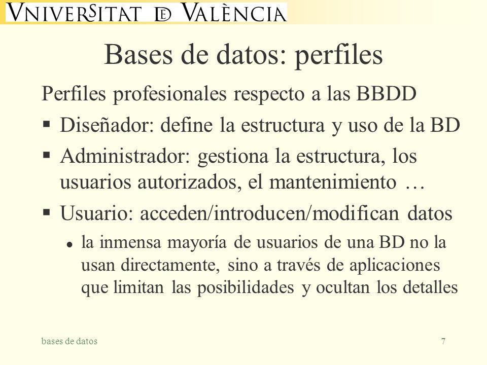 bases de datos7 Bases de datos: perfiles Perfiles profesionales respecto a las BBDD Diseñador: define la estructura y uso de la BD Administrador: gestiona la estructura, los usuarios autorizados, el mantenimiento … Usuario: acceden/introducen/modifican datos l la inmensa mayoría de usuarios de una BD no la usan directamente, sino a través de aplicaciones que limitan las posibilidades y ocultan los detalles