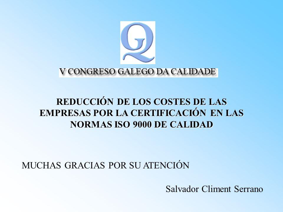 REDUCCIÓN DE LOS COSTES DE LAS EMPRESAS POR LA CERTIFICACIÓN EN LAS NORMAS ISO 9000 DE CALIDAD Salvador Climent Serrano MUCHAS GRACIAS POR SU ATENCIÓN
