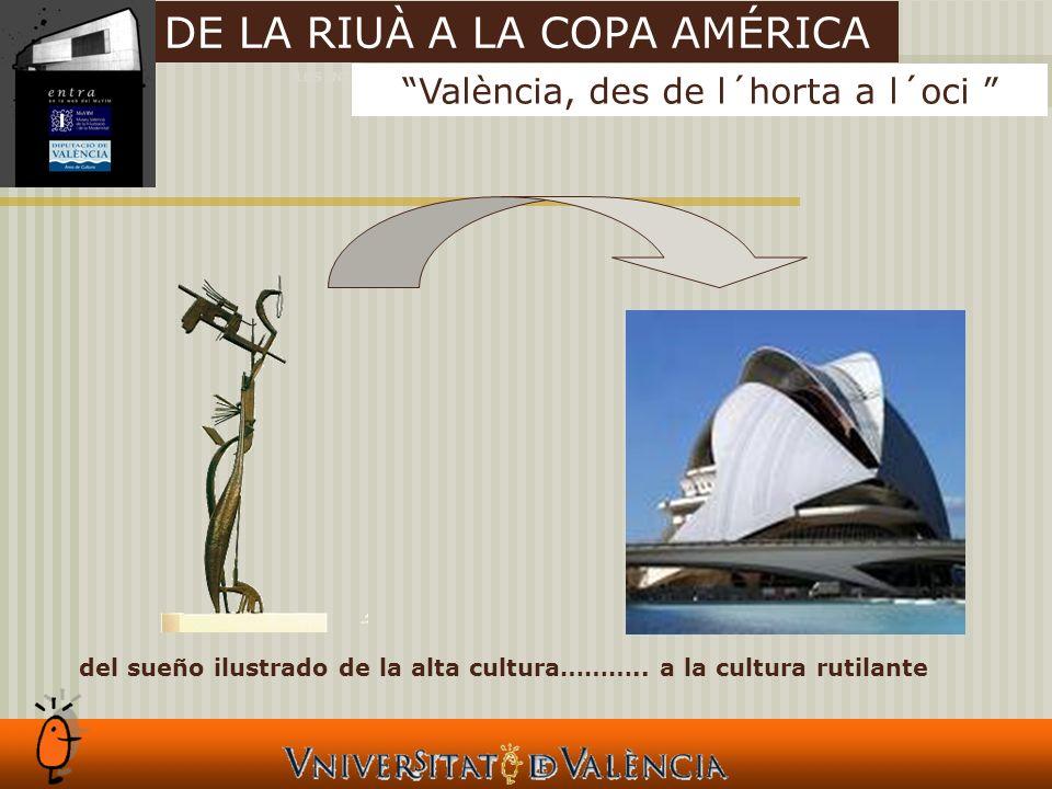 LOS INTANGIBLES Y LAS CIUDADES València, des de l´horta a l´oci DE LA RIUÀ A LA COPA AMÉRICA del sueño ilustrado de la alta cultura………..