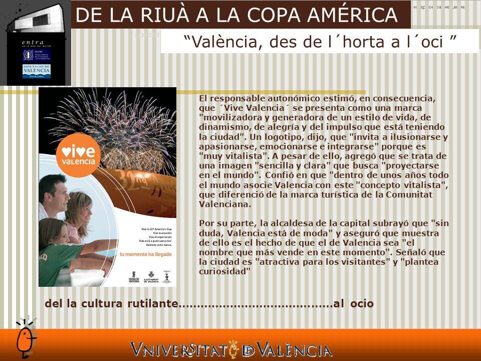 LOS INTANGIBLES Y LAS CIUDADES València, des de l´horta a l´oci DE LA RIUÀ A LA COPA AMÉRICA del la cultura rutilante……………………………………al ocio El responsable autonómico estimó, en consecuencia, que ´Vive Valencia´ se presenta como una marca movilizadora y generadora de un estilo de vida, de dinamismo, de alegría y del impulso que está teniendo la ciudad .