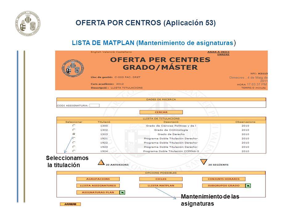 OFERTA POR CENTROS (Aplicación 53) Seleccionamos la titulación Mantenimiento de las asignaturas LISTA DE MATPLAN (Mantenimiento de asignaturas )