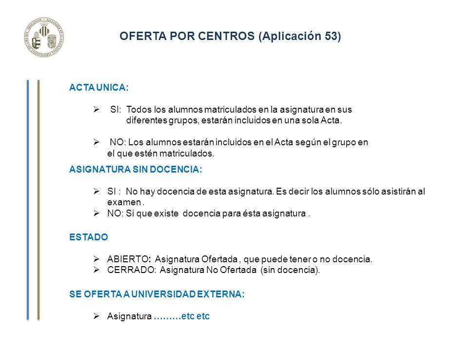OFERTA POR CENTROS (Aplicación 53) ACTA UNICA: SI: Todos los alumnos matriculados en la asignatura en sus diferentes grupos, estarán incluidos en una sola Acta.