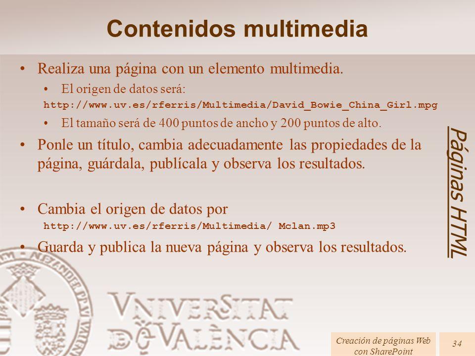 Creación de páginas Web con SharePoint 34 Páginas HTML Contenidos multimedia Realiza una página con un elemento multimedia. El origen de datos será: h
