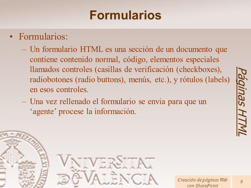 Páginas HTML Creación de páginas Web con SharePoint 9 Formularios: Tag : Opciones : –method: get|post –action : Agente procesador del formulario –Esta es la etiqueta contenedora del formulario que continene los Controles Formularios