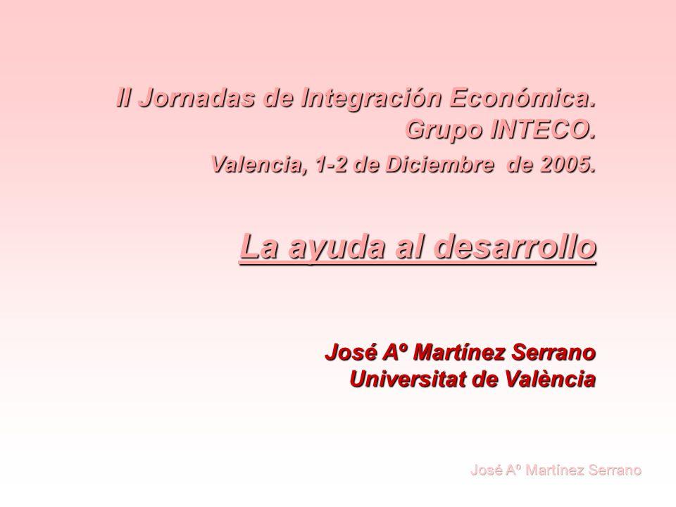 II Jornadas de Integración Económica. Grupo INTECO. Valencia, 1-2 de Diciembre de 2005. La ayuda al desarrollo José Aº Martínez Serrano Universitat de