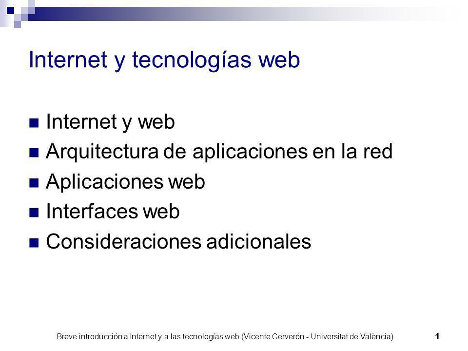 Breve introducción a Internet y a las tecnologías web (Vicente Cerverón - Universitat de València) 1 Internet y tecnologías web Internet y web Arquitectura de aplicaciones en la red Aplicaciones web Interfaces web Consideraciones adicionales