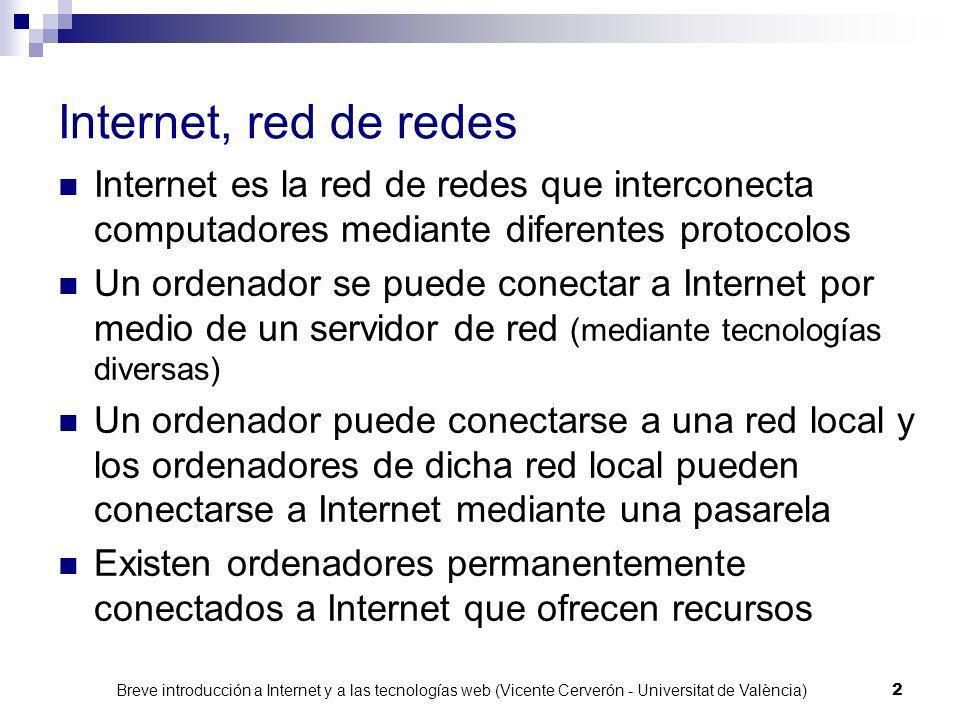 Breve introducción a Internet y a las tecnologías web (Vicente Cerverón - Universitat de València) 2 Internet, red de redes Internet es la red de redes que interconecta computadores mediante diferentes protocolos Un ordenador se puede conectar a Internet por medio de un servidor de red (mediante tecnologías diversas) Un ordenador puede conectarse a una red local y los ordenadores de dicha red local pueden conectarse a Internet mediante una pasarela Existen ordenadores permanentemente conectados a Internet que ofrecen recursos