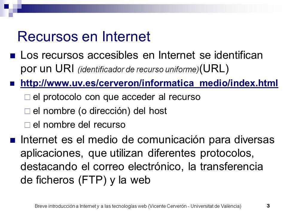Breve introducción a Internet y a las tecnologías web (Vicente Cerverón - Universitat de València) 3 Recursos en Internet Los recursos accesibles en Internet se identifican por un URI (identificador de recurso uniforme) (URL) http://www.uv.es/cerveron/informatica_medio/index.html el protocolo con que acceder al recurso el nombre (o dirección) del host el nombre del recurso Internet es el medio de comunicación para diversas aplicaciones, que utilizan diferentes protocolos, destacando el correo electrónico, la transferencia de ficheros (FTP) y la web